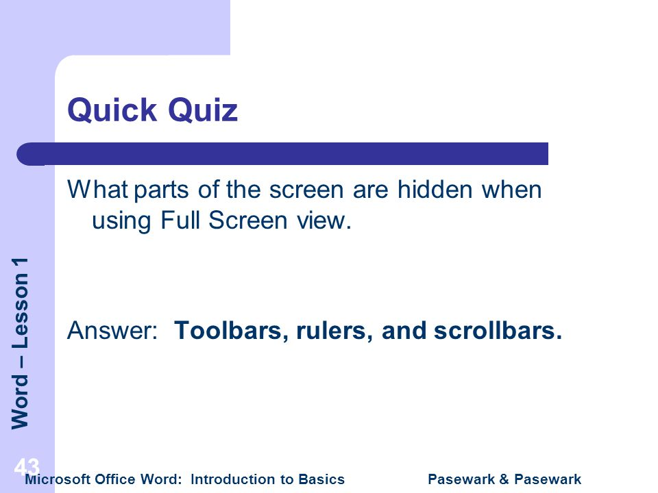 Quick Quiz What parts of the screen are hidden when using Full Screen view. Answer: Toolbars, rulers, and scrollbars.