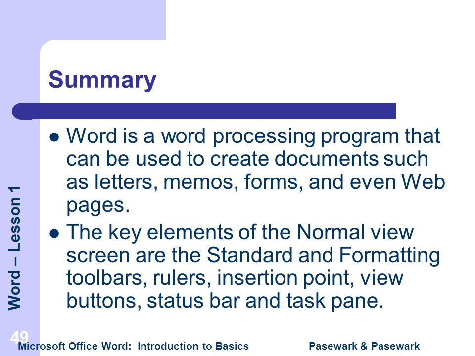 Summary Word is a word processing program that can be used to create documents such as letters, memos, forms, and even Web pages.