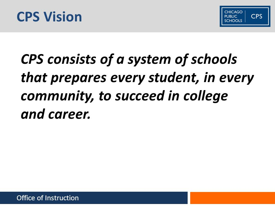 CPS Vision CPS consists of a system of schools that prepares every student, in every community, to succeed in college and career.