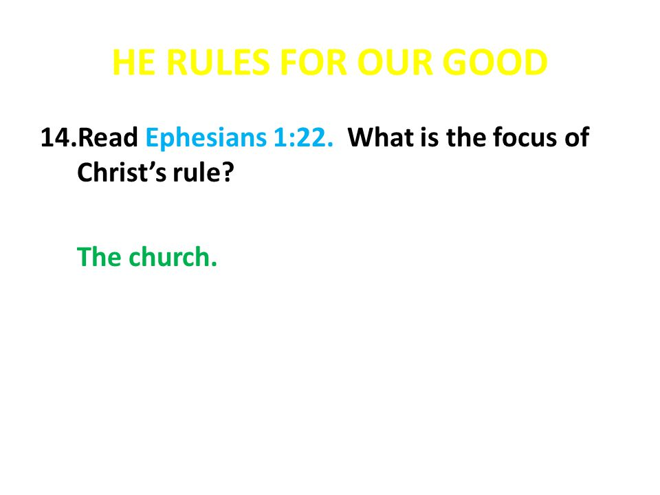 HE RULES FOR OUR GOOD Read Ephesians 1:22. What is the focus of Christ's rule The church.