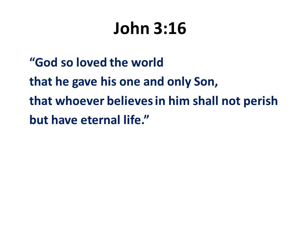 John 3:16 God so loved the world that he gave his one and only Son, that whoever believes in him shall not perish but have eternal life.
