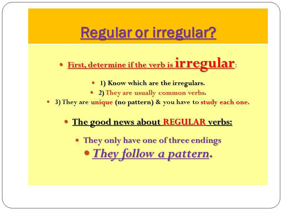 Regular or irregular They follow a pattern.