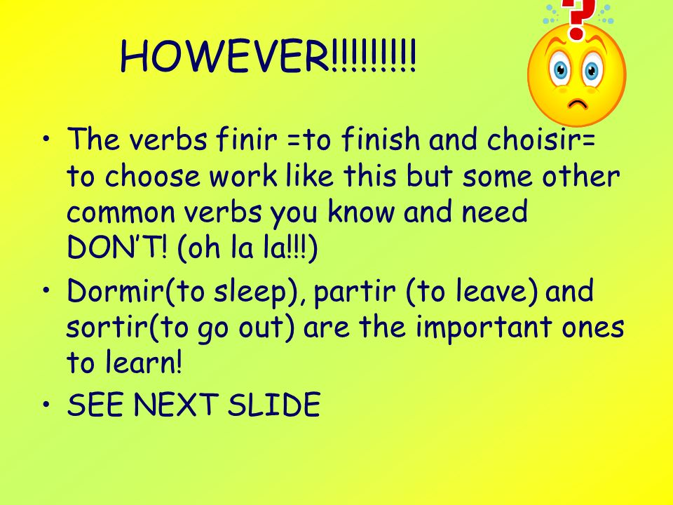 HOWEVER!!!!!!!!! The verbs finir =to finish and choisir= to choose work like this but some other common verbs you know and need DON'T! (oh la la!!!)