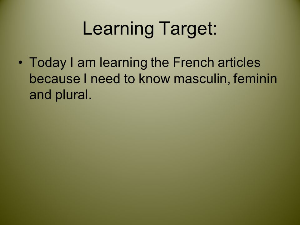 Learning Target: Today I am learning the French articles because I need to know masculin, feminin and plural.