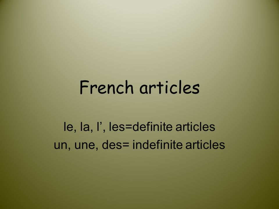le, la, l', les=definite articles un, une, des= indefinite articles