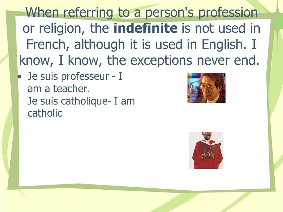 When referring to a person s profession or religion, the indefinite is not used in French, although it is used in English. I know, I know, the exceptions never end.