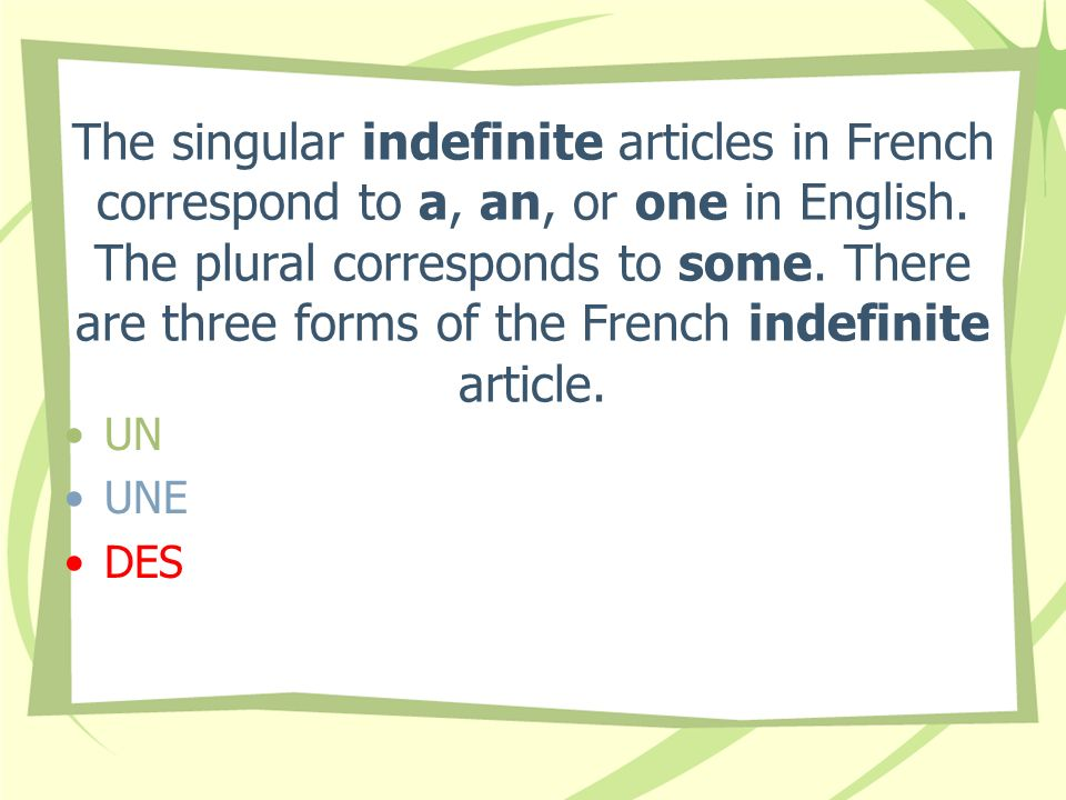 The singular indefinite articles in French correspond to a, an, or one in English. The plural corresponds to some. There are three forms of the French indefinite article.