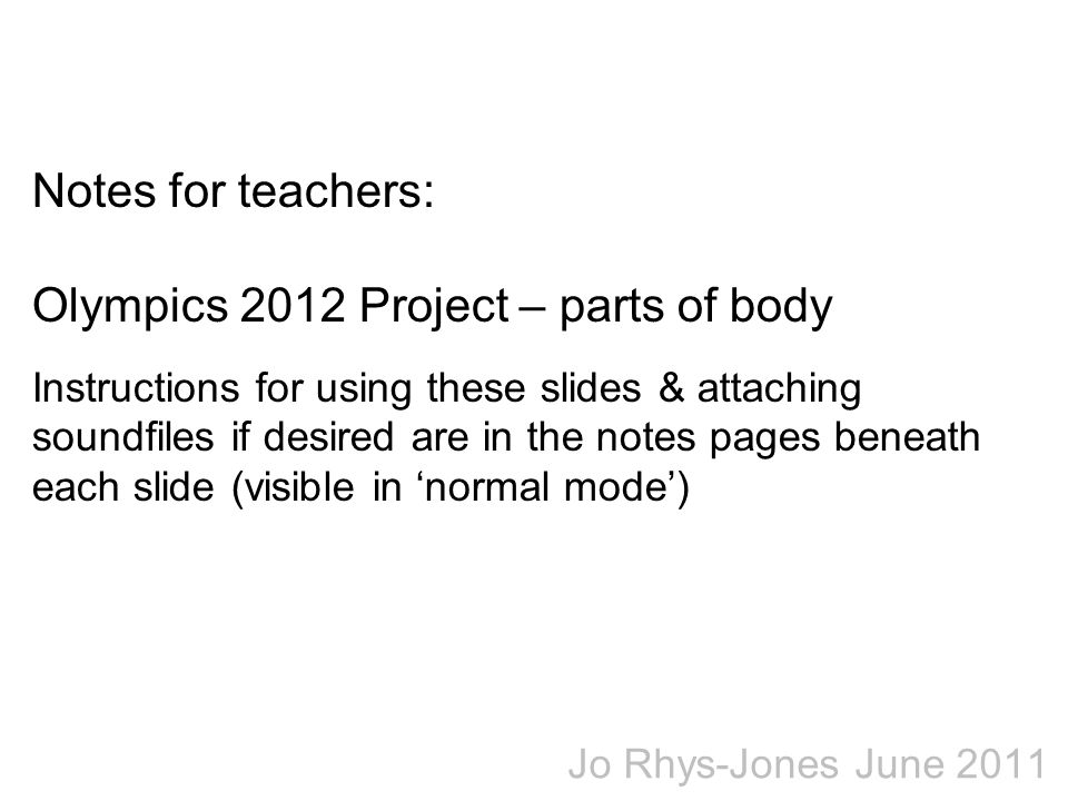 Notes for teachers: Olympics 2012 Project – parts of body Instructions for using these slides & attaching soundfiles if desired are in the notes pages beneath each slide (visible in 'normal mode')