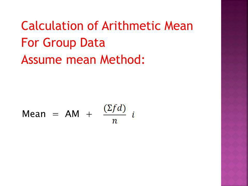 Calculation of Arithmetic Mean For Group Data Assume mean Method: