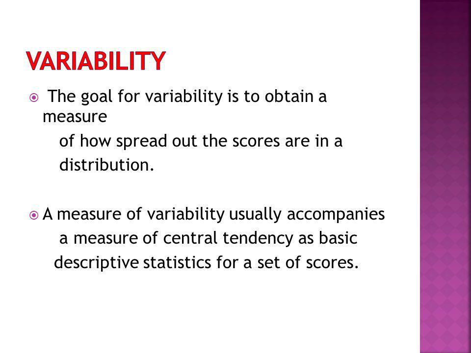 Variability The goal for variability is to obtain a measure