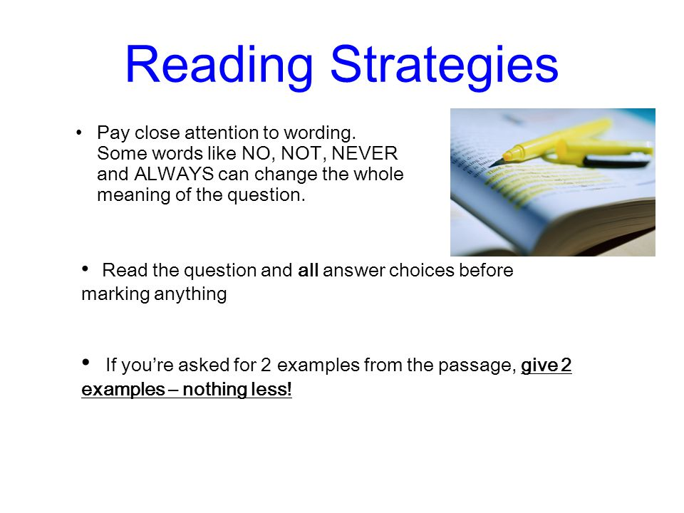 Reading Strategies Pay close attention to wording. Some words like NO, NOT, NEVER and ALWAYS can change the whole meaning of the question.