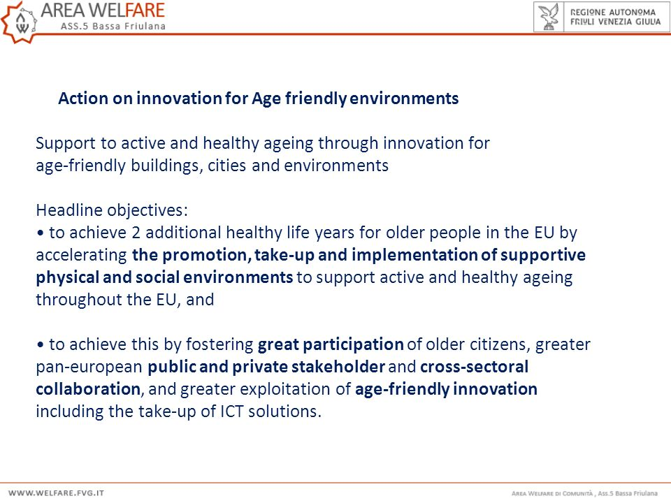 Action on innovation for Age friendly environments Support to active and healthy ageing through innovation for age-friendly buildings, cities and environments Headline objectives: • to achieve 2 additional healthy life years for older people in the EU by accelerating the promotion, take-up and implementation of supportive physical and social environments to support active and healthy ageing throughout the EU, and • to achieve this by fostering great participation of older citizens, greater pan-european public and private stakeholder and cross-sectoral collaboration, and greater exploitation of age-friendly innovation including the take-up of ICT solutions.