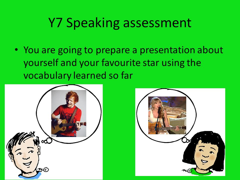 Y7 Speaking assessment You are going to prepare a presentation about yourself and your favourite star using the vocabulary learned so far.