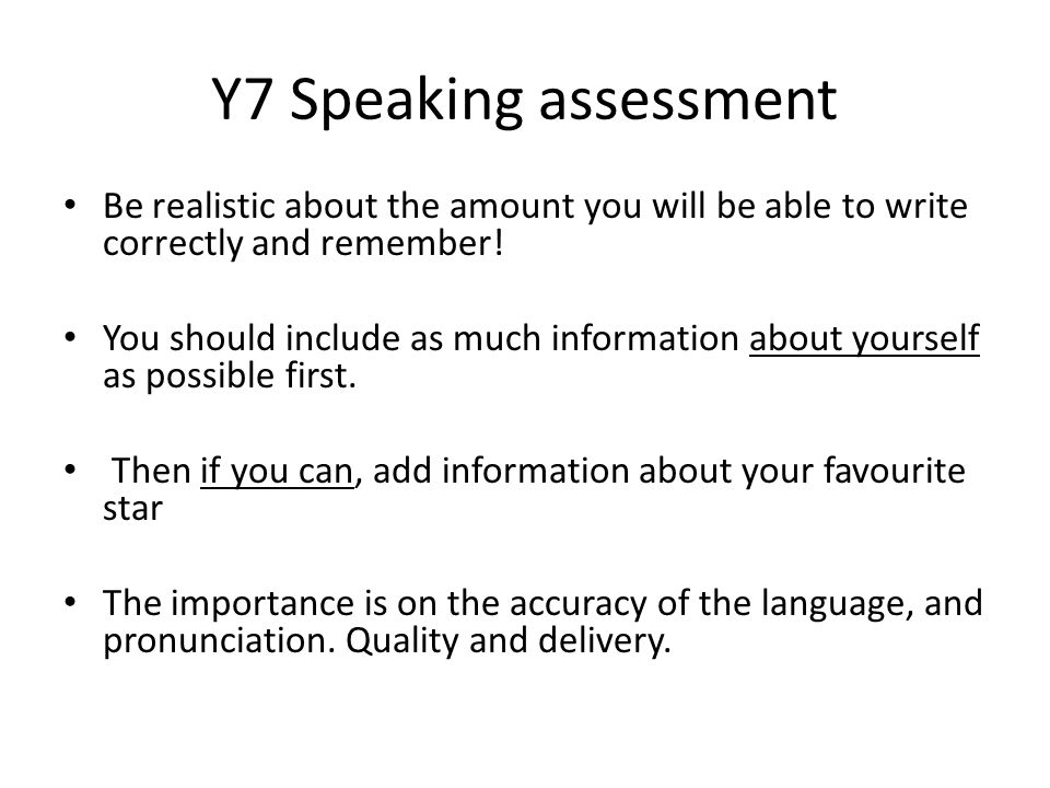 Y7 Speaking assessment Be realistic about the amount you will be able to write correctly and remember!