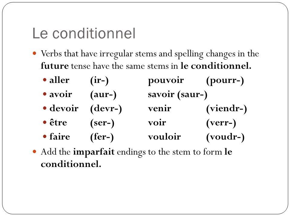 Le conditionnel Verbs that have irregular stems and spelling changes in the future tense have the same stems in le conditionnel.