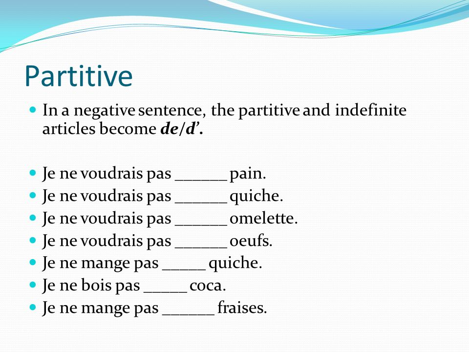 Partitive In a negative sentence, the partitive and indefinite articles become de/d'. Je ne voudrais pas ______ pain.