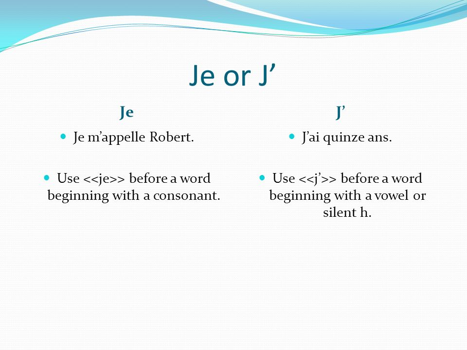 Use <<je>> before a word beginning with a consonant.