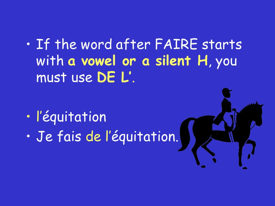 If the word after FAIRE starts with a vowel or a silent H, you must use DE L'.