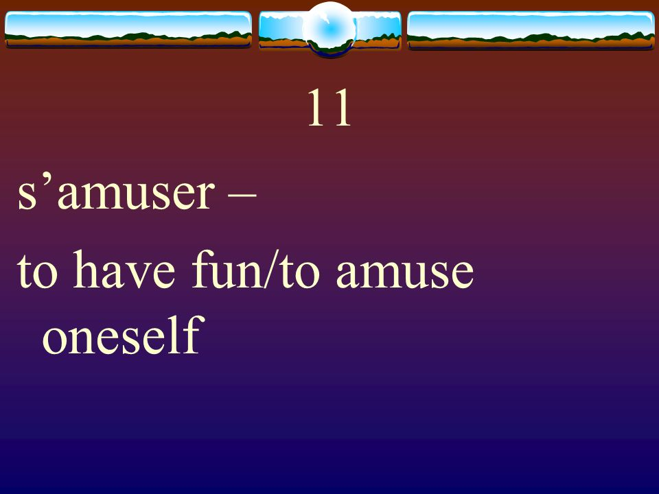 11 s'amuser – to have fun/to amuse oneself