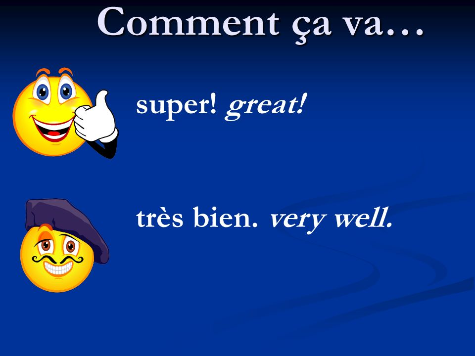 Comment ça va… super! great! très bien. very well.