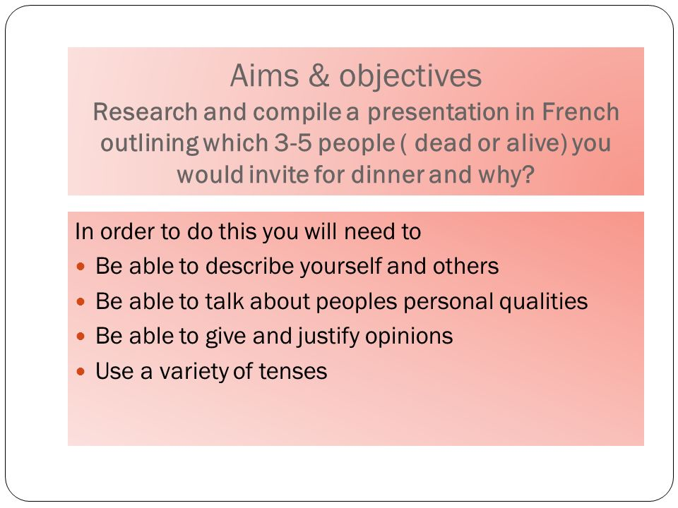 Aims & objectives Research and compile a presentation in French outlining which 3-5 people ( dead or alive) you would invite for dinner and why