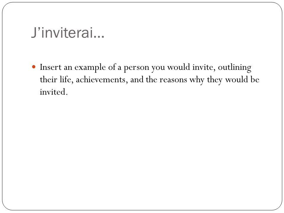 J'inviterai… Insert an example of a person you would invite, outlining their life, achievements, and the reasons why they would be invited.