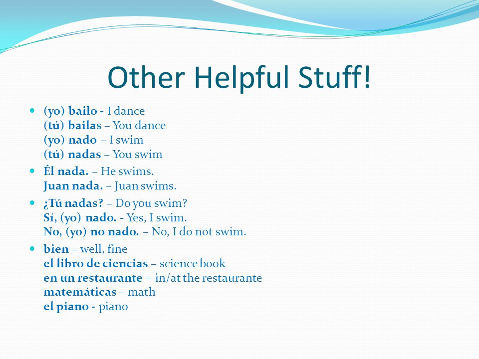 Other Helpful Stuff! (yo) bailo - I dance (tú) bailas – You dance (yo) nado – I swim (tú) nadas – You swim.