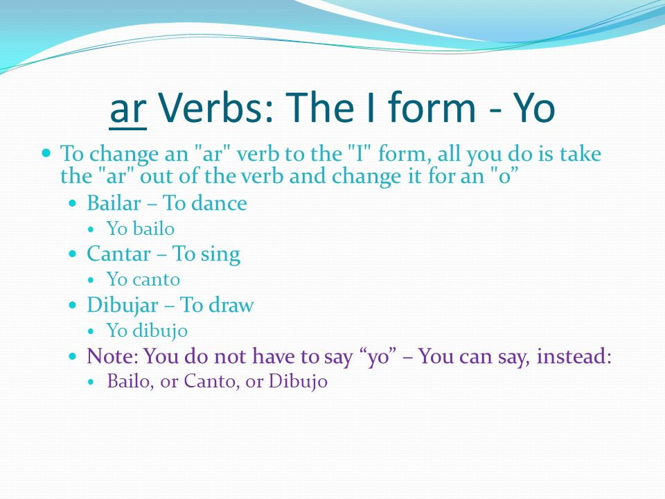 ar Verbs: The I form - Yo To change an ar verb to the I form, all you do is take the ar out of the verb and change it for an o