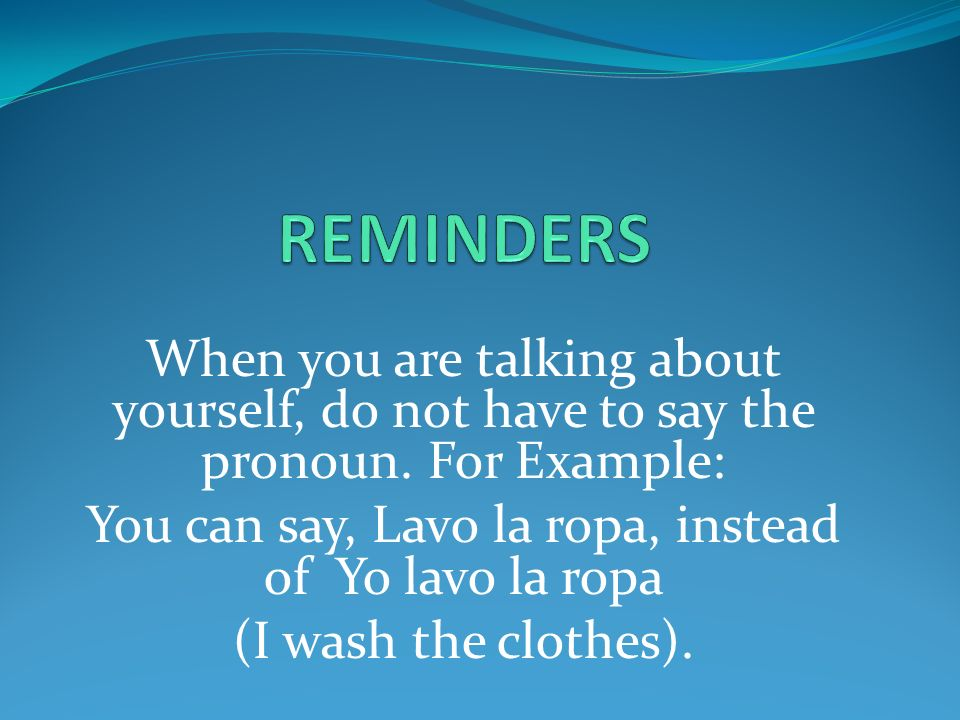 You can say, Lavo la ropa, instead of Yo lavo la ropa