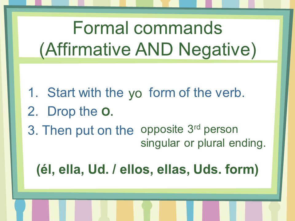 Formal commands (Affirmative AND Negative)