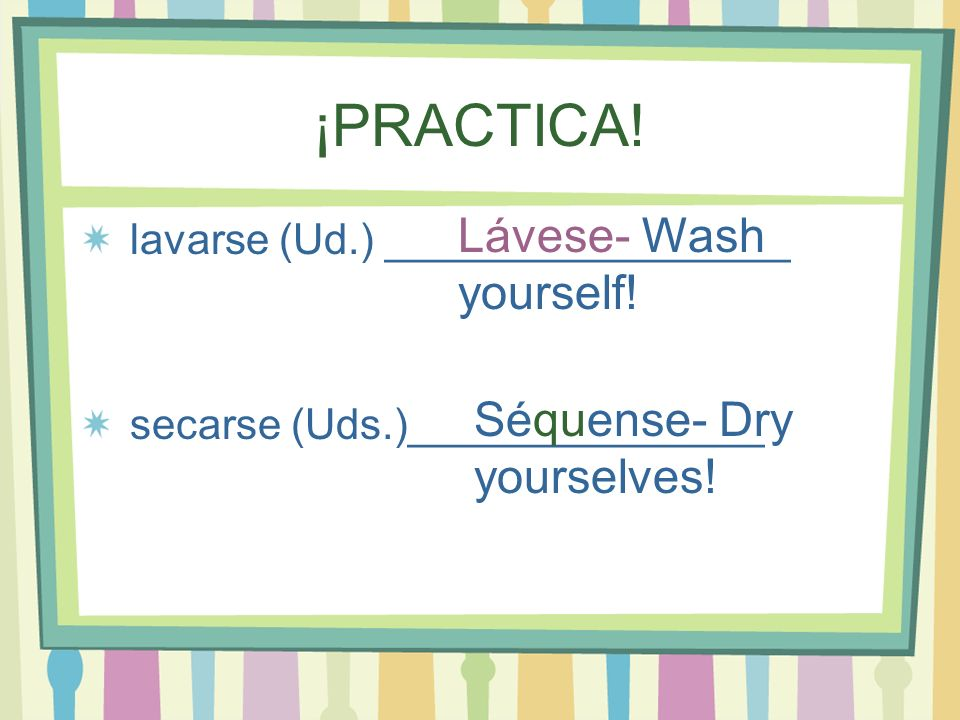 ¡PRACTICA! Lávese- Wash yourself! Séquense- Dry yourselves!
