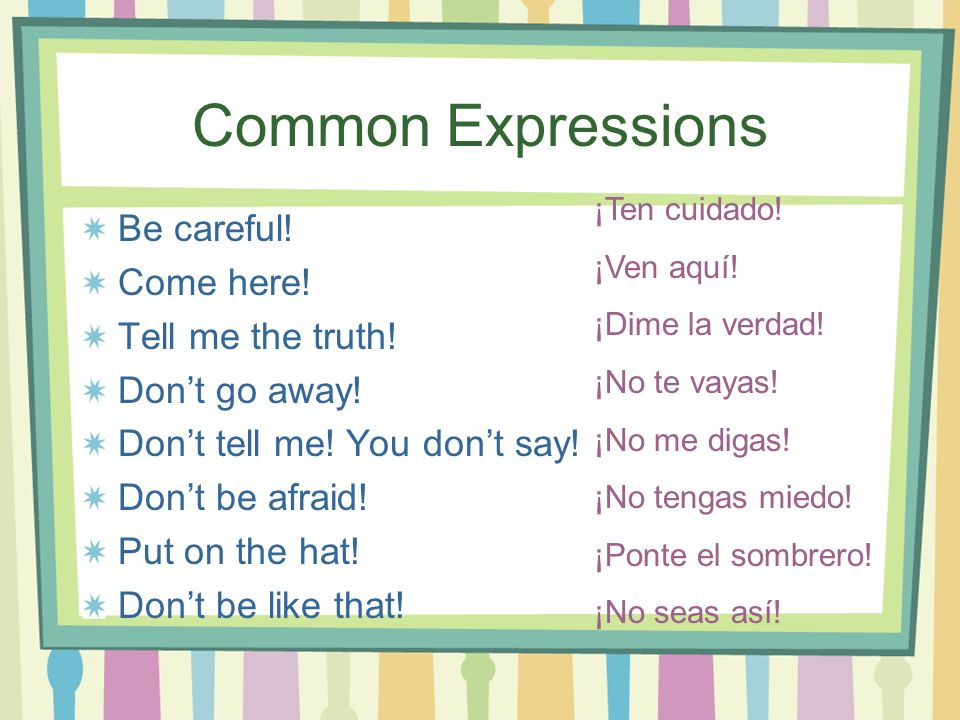 Common Expressions Be careful! Come here! Tell me the truth!