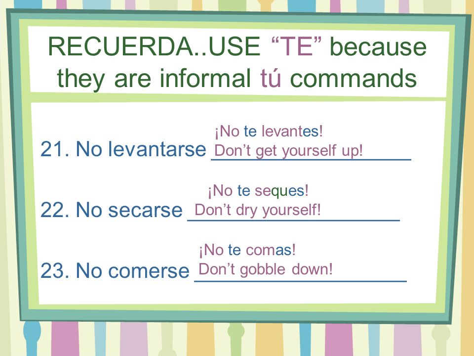 RECUERDA..USE TE because they are informal tú commands