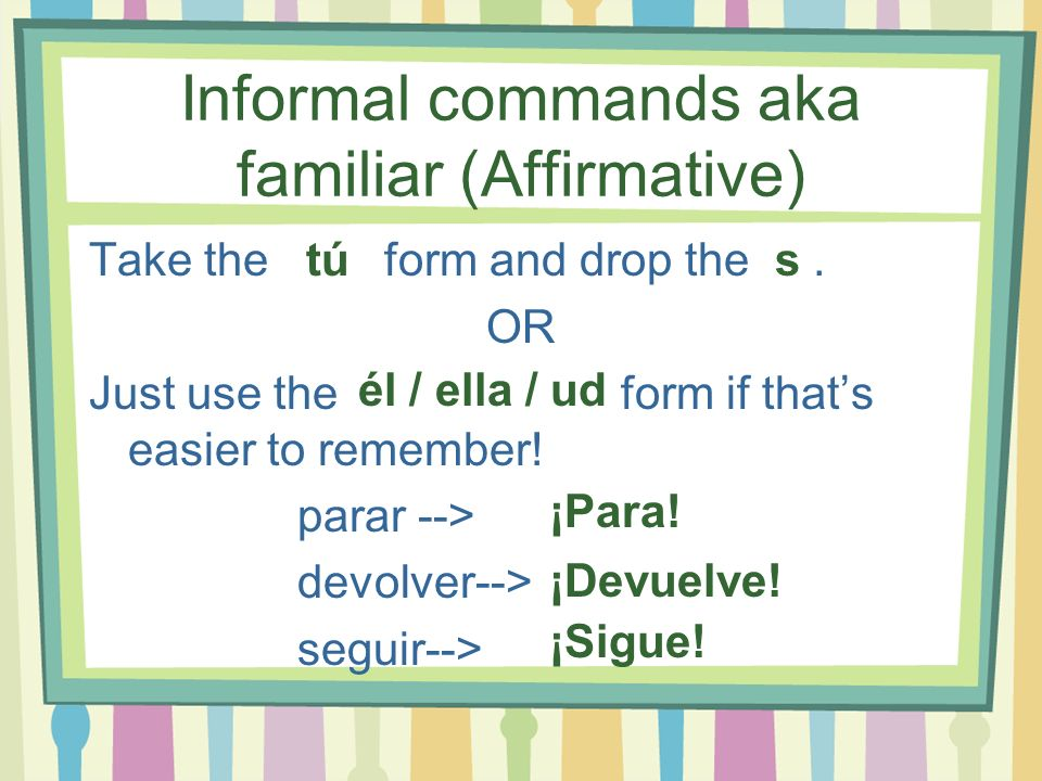 Informal commands aka familiar (Affirmative)