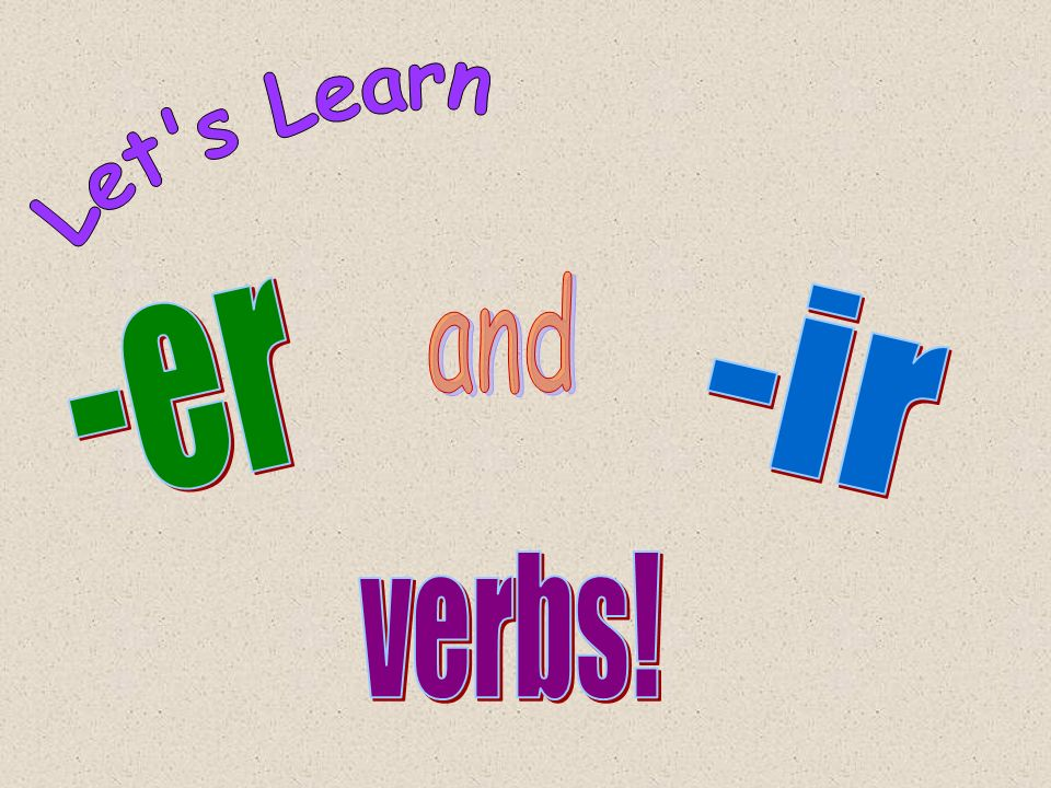 Let s Learn and -ir -er verbs!
