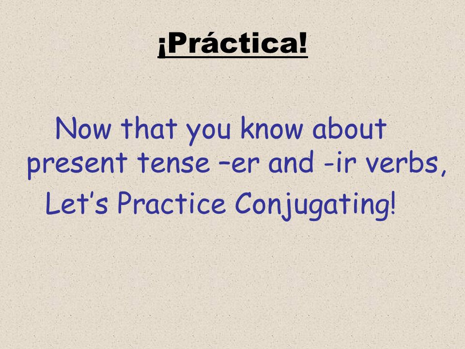 Now that you know about present tense –er and -ir verbs,