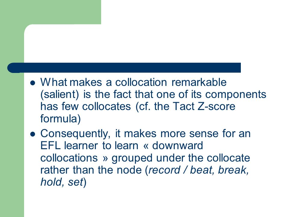 What makes a collocation remarkable (salient) is the fact that one of its components has few collocates (cf. the Tact Z-score formula)