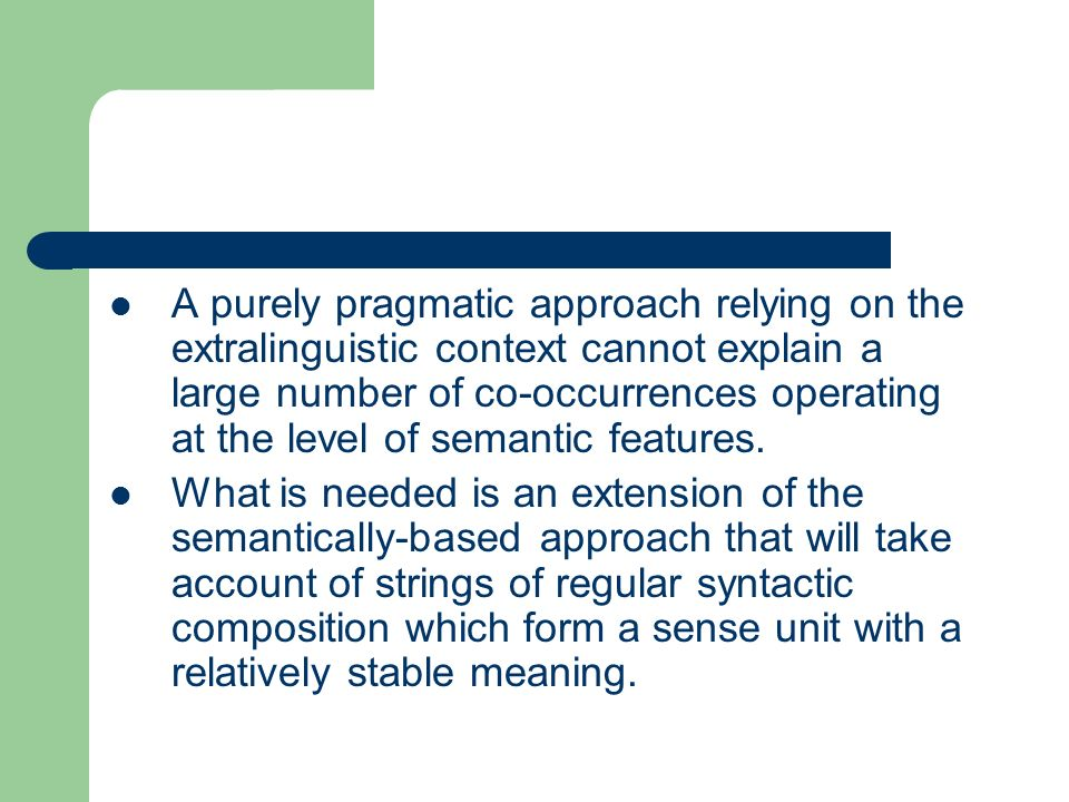 A purely pragmatic approach relying on the extralinguistic context cannot explain a large number of co-occurrences operating at the level of semantic features.