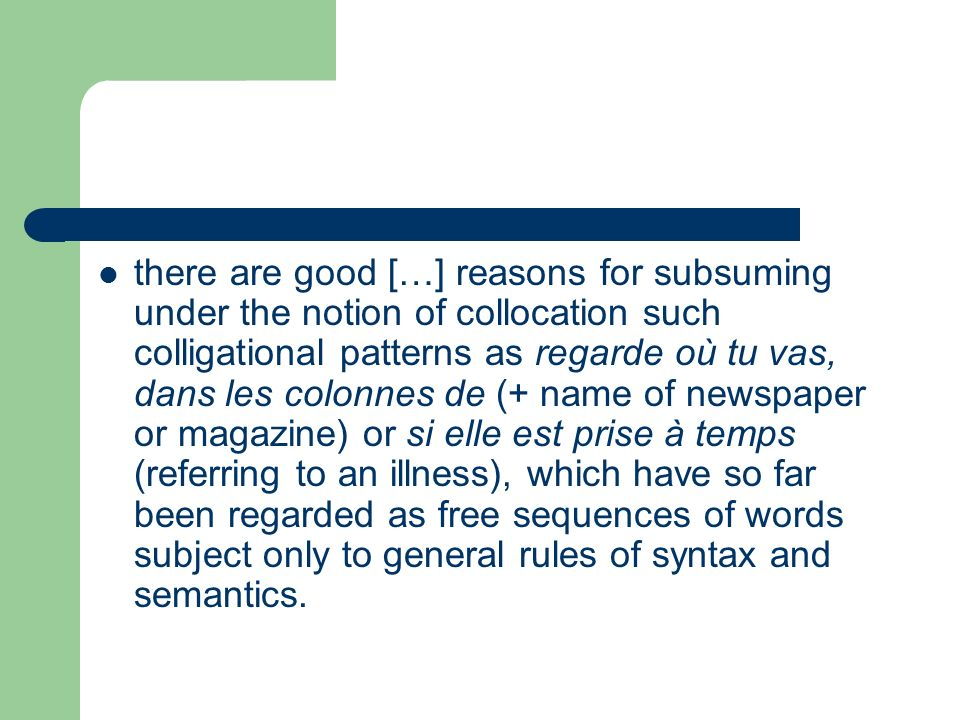 there are good […] reasons for subsuming under the notion of collocation such colligational patterns as regarde où tu vas, dans les colonnes de (+ name of newspaper or magazine) or si elle est prise à temps (referring to an illness), which have so far been regarded as free sequences of words subject only to general rules of syntax and semantics.