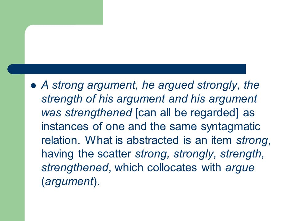 A strong argument, he argued strongly, the strength of his argument and his argument was strengthened [can all be regarded] as instances of one and the same syntagmatic relation.