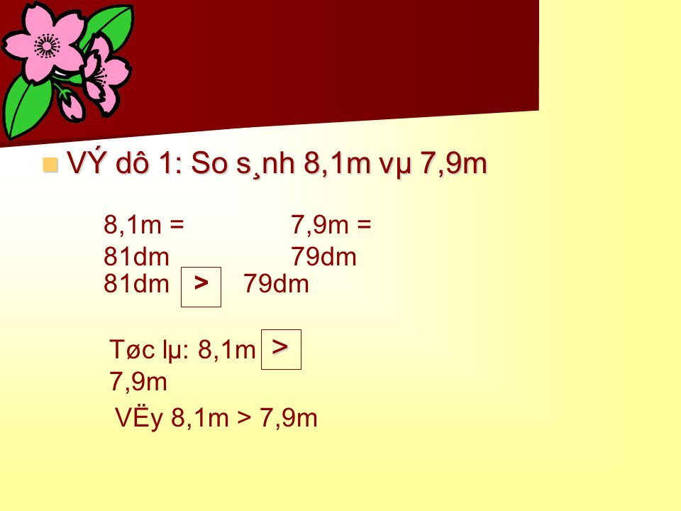 VÝ dô 1: So s¸nh 8,1m vµ 7,9m > 8,1m = 81dm 7,9m = 79dm 81dm 79dm