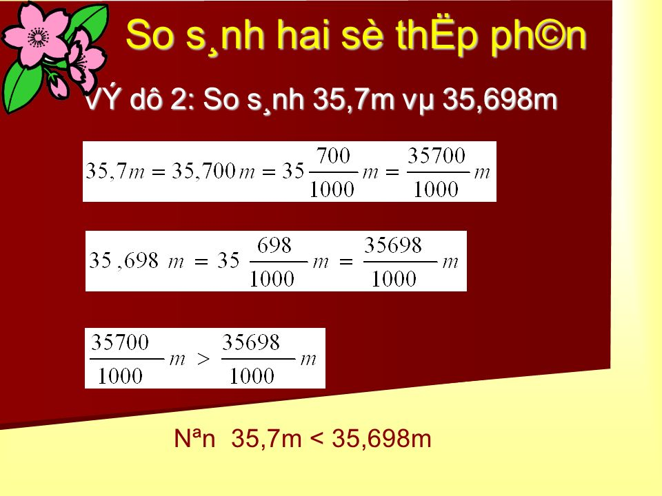 So s¸nh hai sè thËp ph©n VÝ dô 2: So s¸nh 35,7m vµ 35,698m