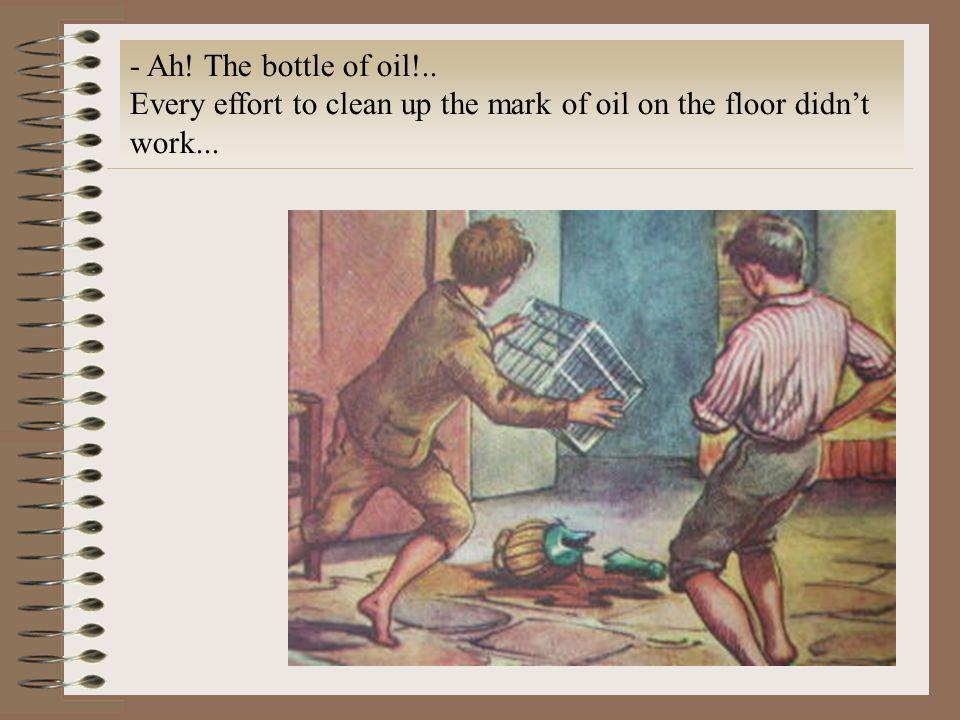 Ah! The bottle of oil!.. Every effort to clean up the mark of oil on the floor didn't work...