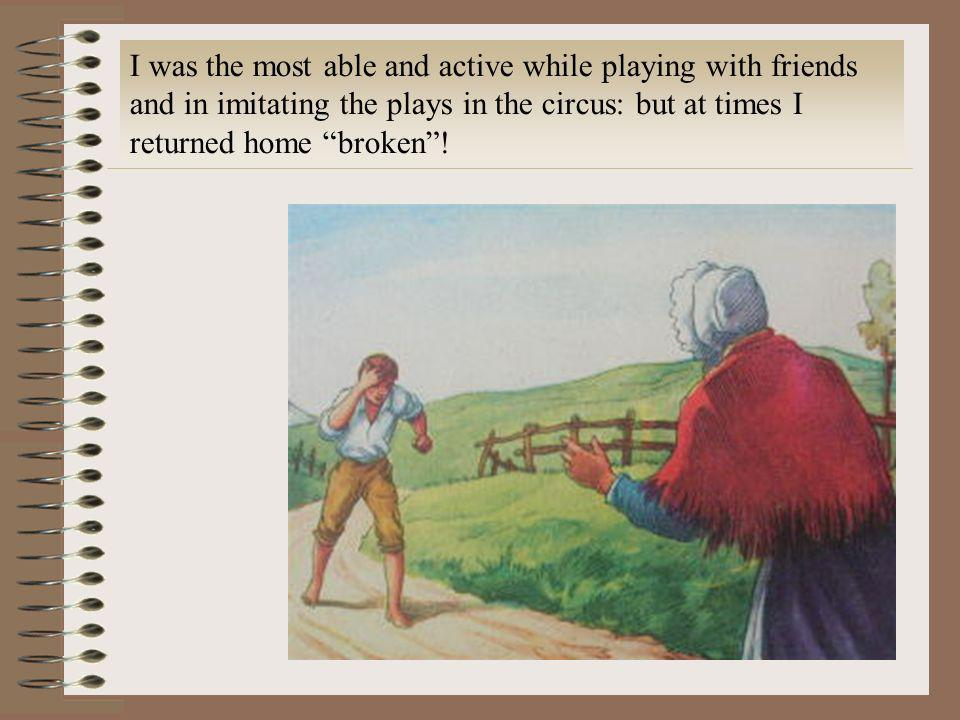 I was the most able and active while playing with friends and in imitating the plays in the circus: but at times I returned home broken !
