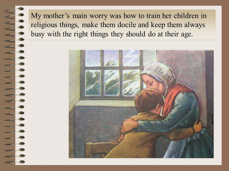 My mother's main worry was how to train her children in religious things, make them docile and keep them always busy with the right things they should do at their age.