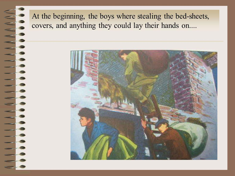 At the beginning, the boys where stealing the bed-sheets, covers, and anything they could lay their hands on....