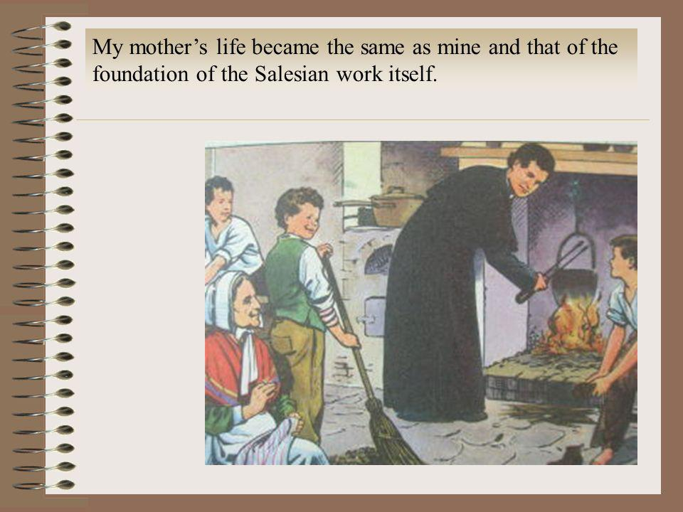 My mother's life became the same as mine and that of the foundation of the Salesian work itself.