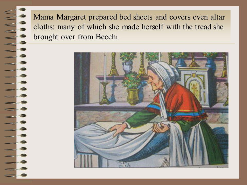 Mama Margaret prepared bed sheets and covers even altar cloths: many of which she made herself with the tread she brought over from Becchi.