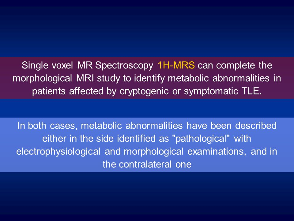 Single voxel MR Spectroscopy 1H-MRS can complete the morphological MRI study to identify metabolic abnormalities in patients affected by cryptogenic or symptomatic TLE.