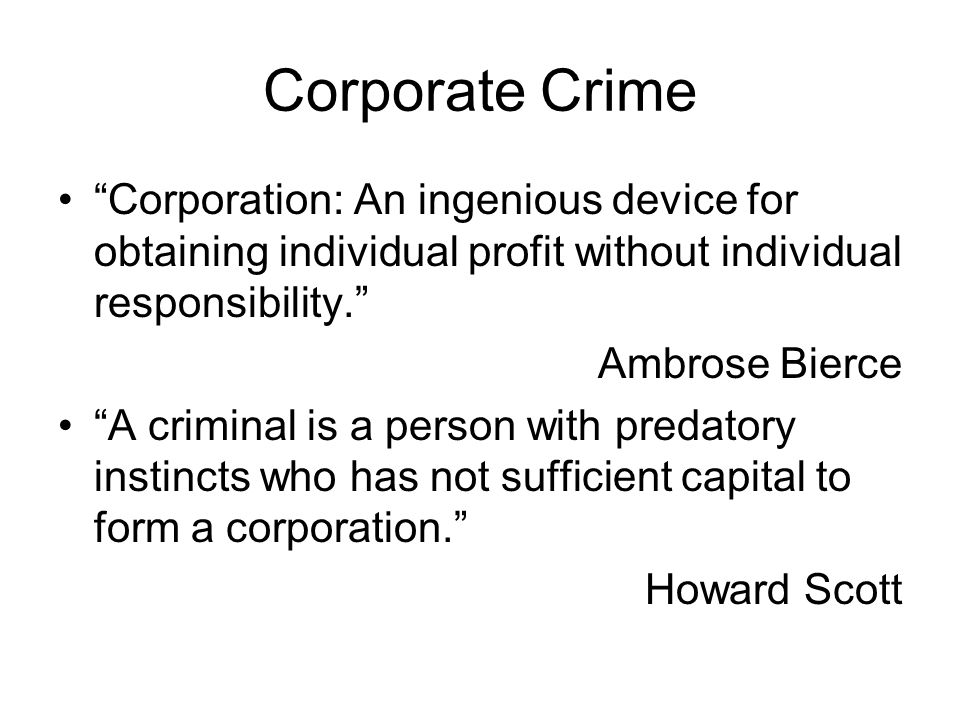 Corporate Crime Corporation: An ingenious device for obtaining individual profit without individual responsibility.